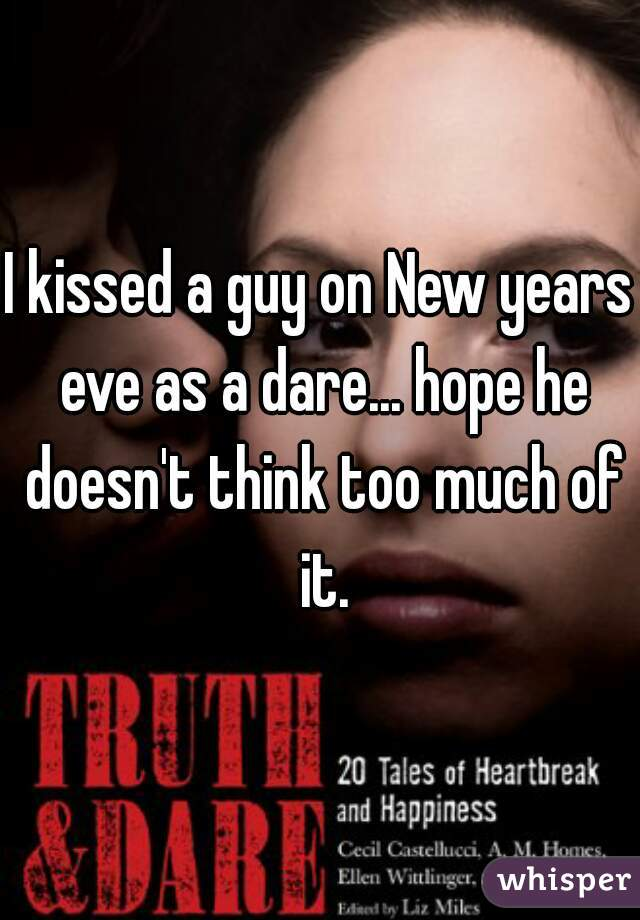 I kissed a guy on New years eve as a dare... hope he doesn't think too much of it.
