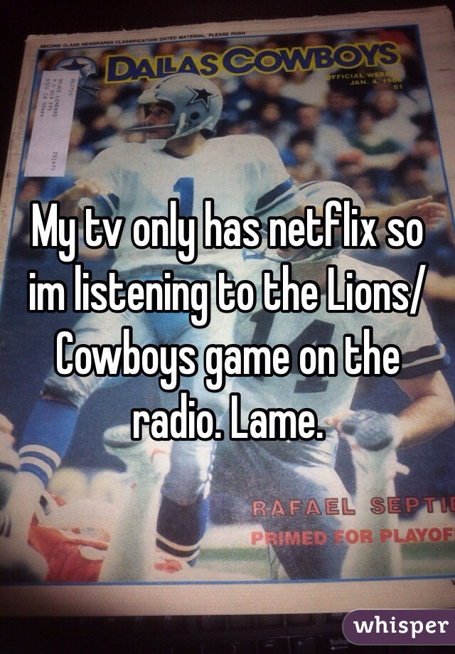 My tv only has netflix so im listening to the Lions/Cowboys game on the radio. Lame.
