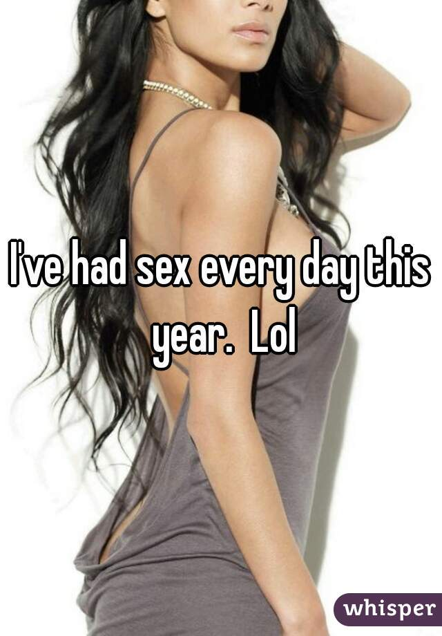I've had sex every day this year.  Lol