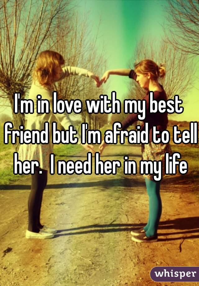 I'm in love with my best friend but I'm afraid to tell her.  I need her in my life