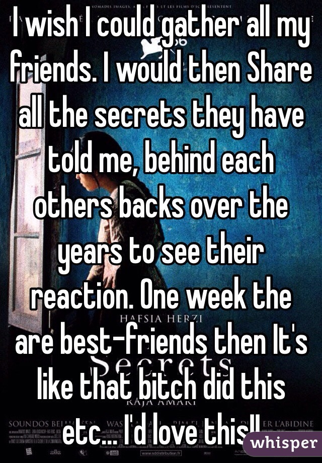 I wish I could gather all my friends. I would then Share all the secrets they have told me, behind each others backs over the years to see their reaction. One week the are best-friends then It's like that bitch did this etc... I'd love this!!