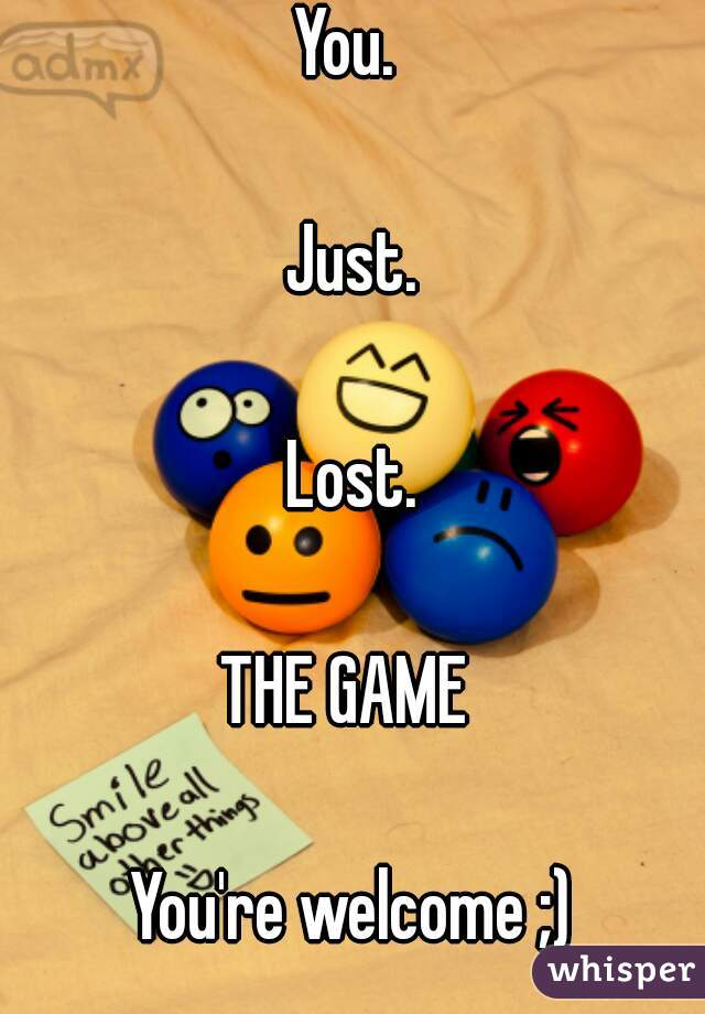 You.   Just.  Lost.  THE GAME   You're welcome ;)