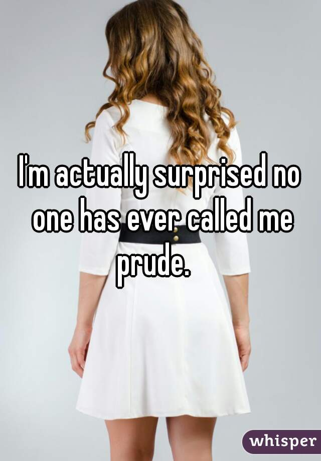 I'm actually surprised no one has ever called me prude.