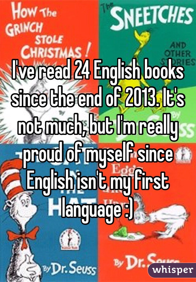 I've read 24 English books since the end of 2013. It's not much, but I'm really proud of myself since English isn't my first language :)