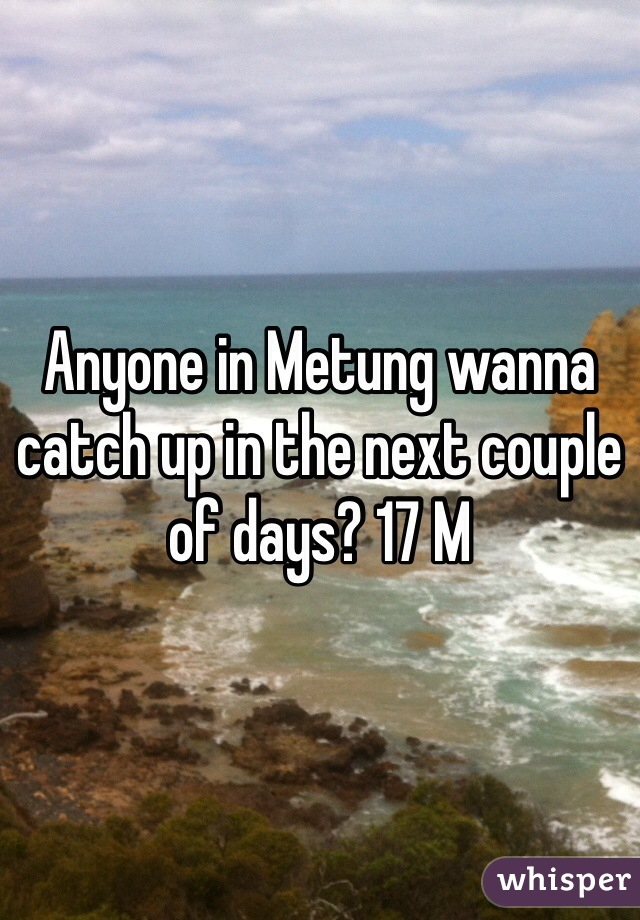 Anyone in Metung wanna catch up in the next couple of days? 17 M