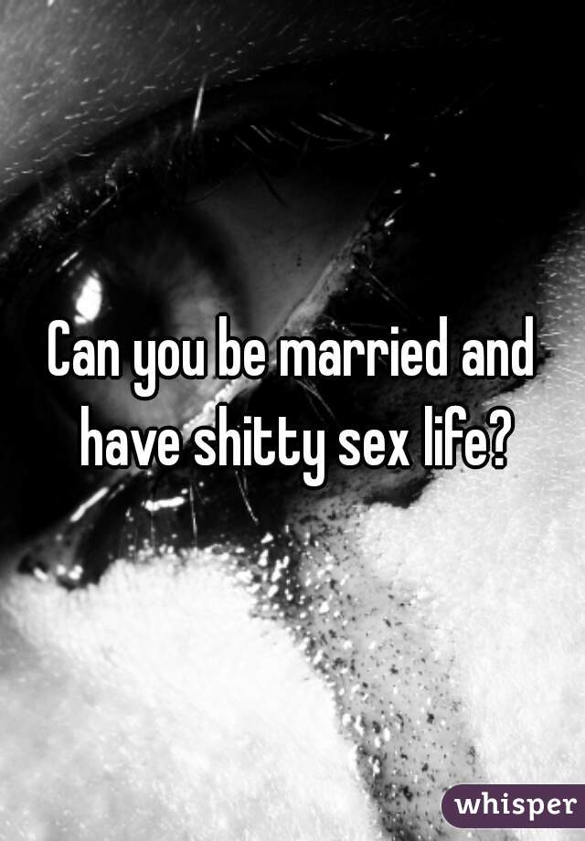 Can you be married and have shitty sex life?