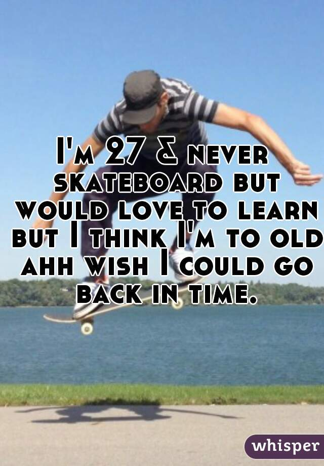 I'm 27 & never skateboard but would love to learn but I think I'm to old ahh wish I could go back in time.