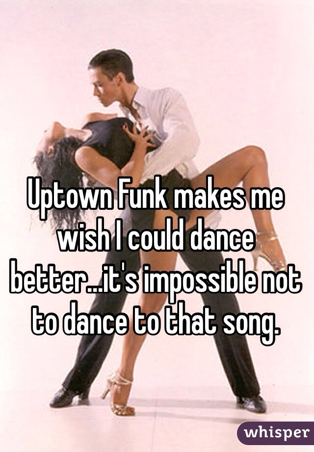 Uptown Funk makes me wish I could dance better...it's impossible not to dance to that song.