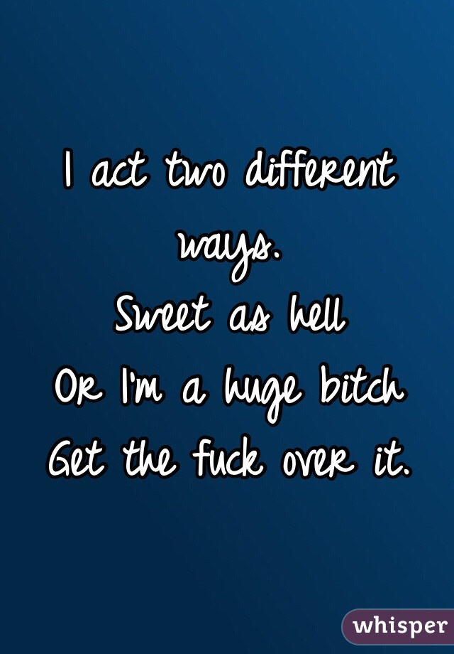 I act two different ways.  Sweet as hell Or I'm a huge bitch Get the fuck over it.