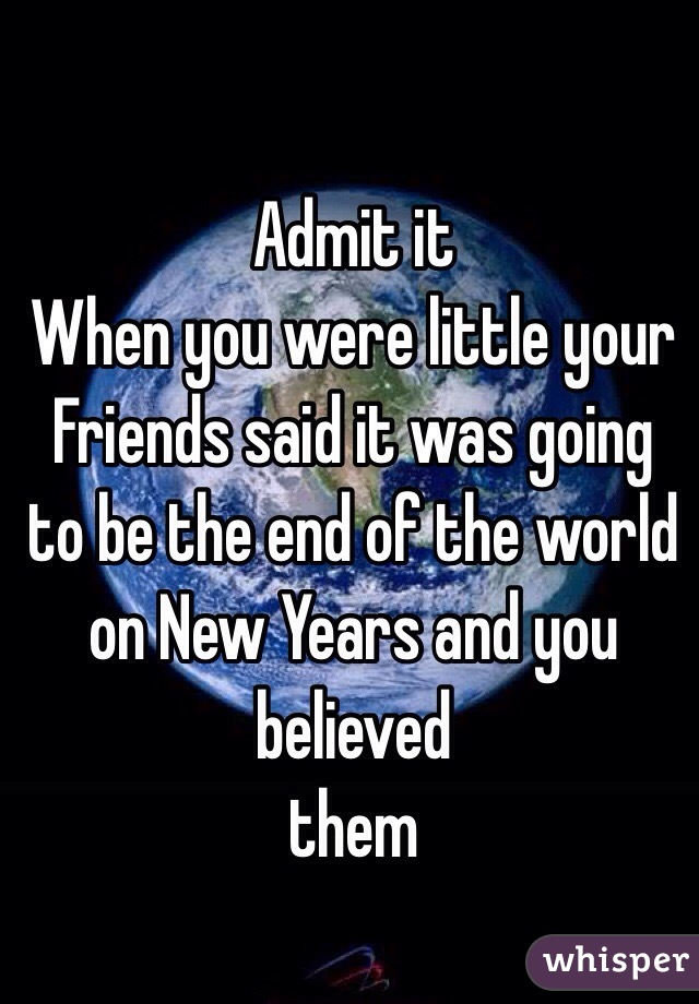 Admit it  When you were little your Friends said it was going to be the end of the world on New Years and you believed  them