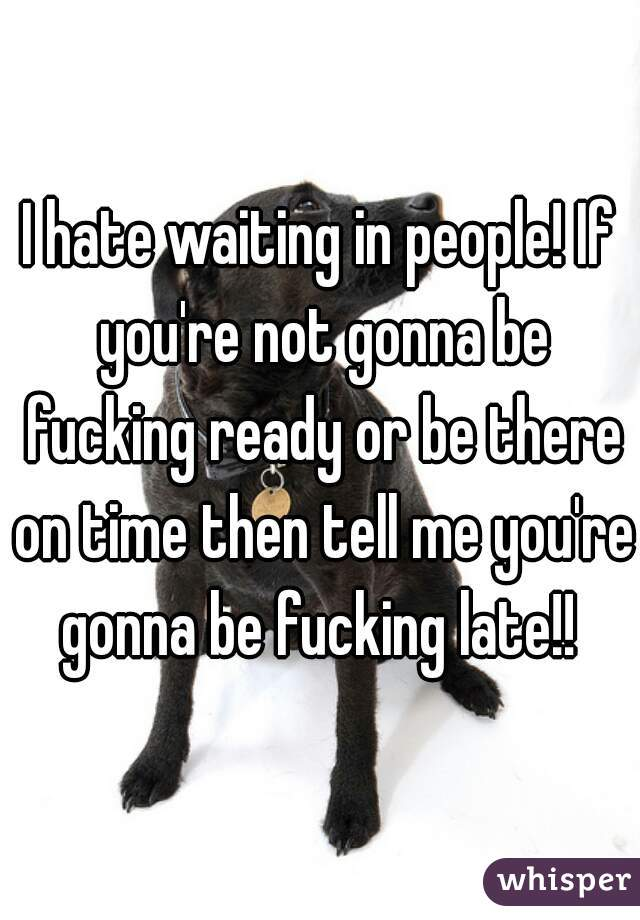 I hate waiting in people! If you're not gonna be fucking ready or be there on time then tell me you're gonna be fucking late!!