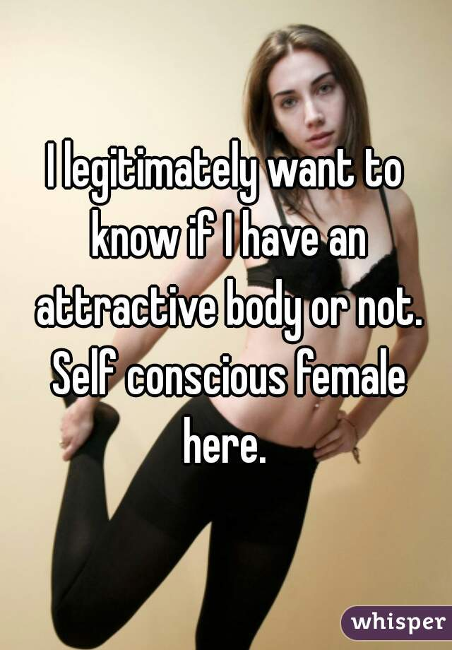 I legitimately want to know if I have an attractive body or not. Self conscious female here.