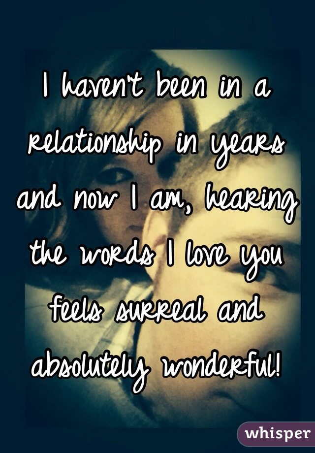 I haven't been in a relationship in years and now I am, hearing the words I love you feels surreal and absolutely wonderful!