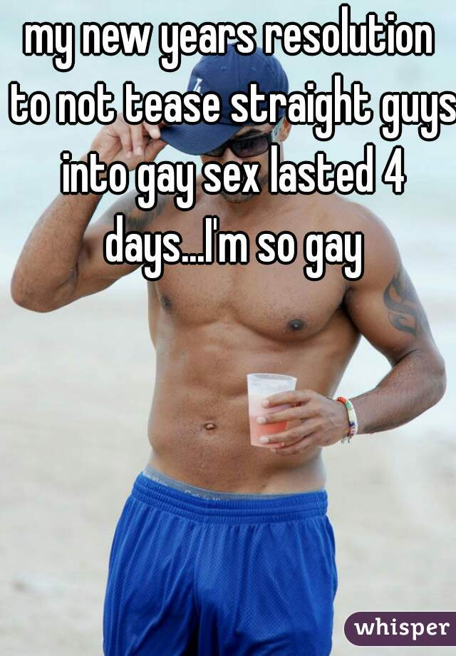 my new years resolution to not tease straight guys into gay sex lasted 4 days...I'm so gay