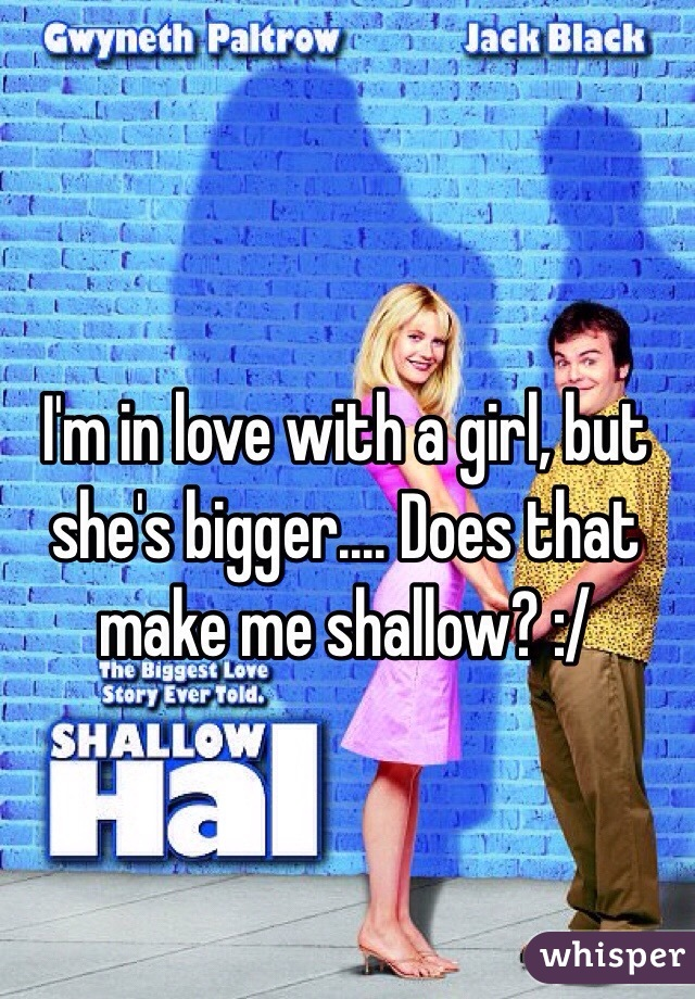 I'm in love with a girl, but she's bigger.... Does that make me shallow? :/