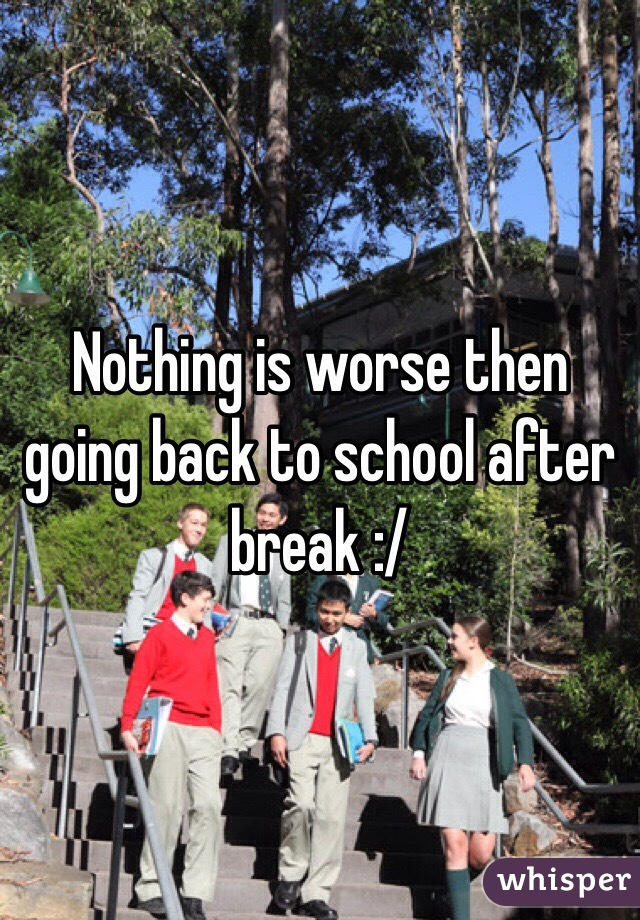 Nothing is worse then going back to school after break :/