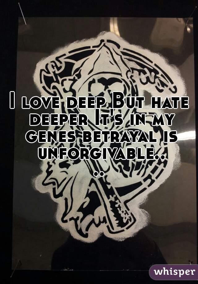 I love deep But hate deeper It's in my genes betrayal is unforgivable....