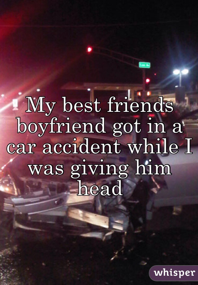 My best friends boyfriend got in a car accident while I was giving him head
