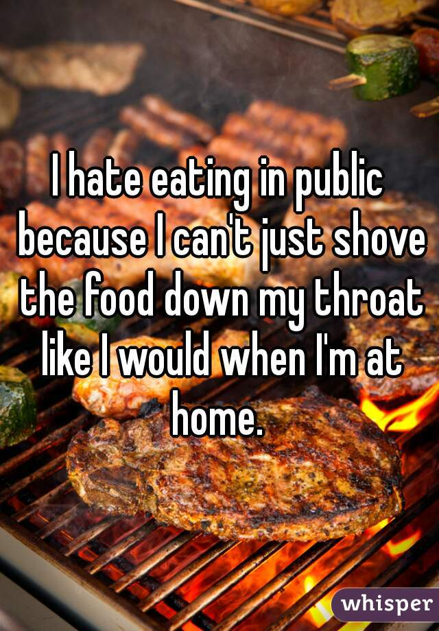 I hate eating in public because I can't just shove the food down my throat like I would when I'm at home.