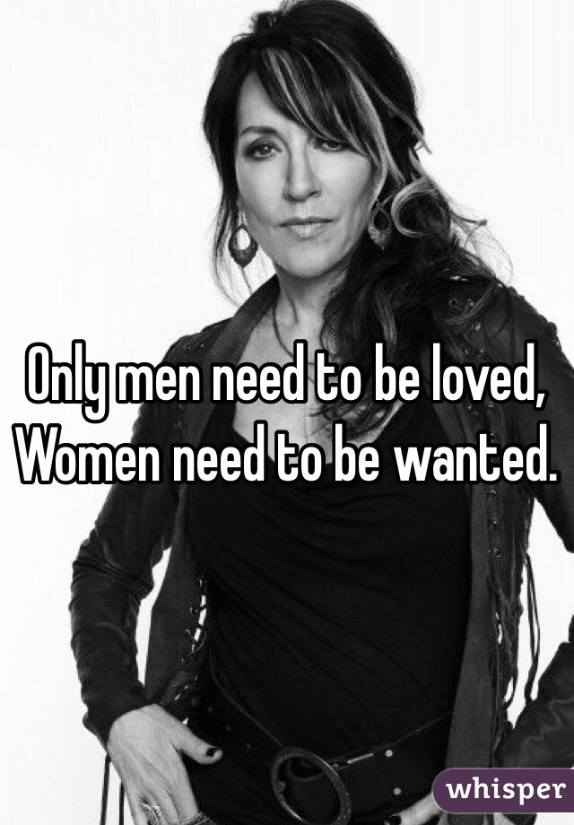 Only men need to be loved, Women need to be wanted.