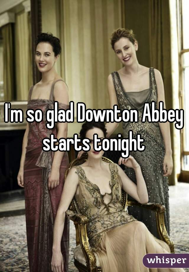 I'm so glad Downton Abbey starts tonight