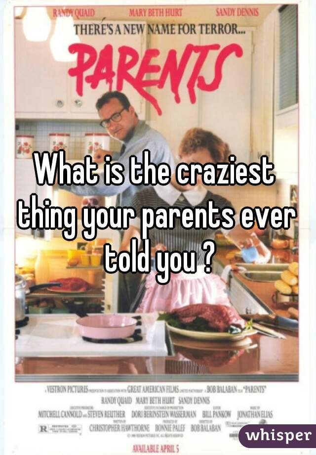 What is the craziest  thing your parents ever  told you ?