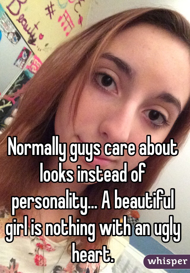 Normally guys care about looks instead of personality... A beautiful girl is nothing with an ugly heart.