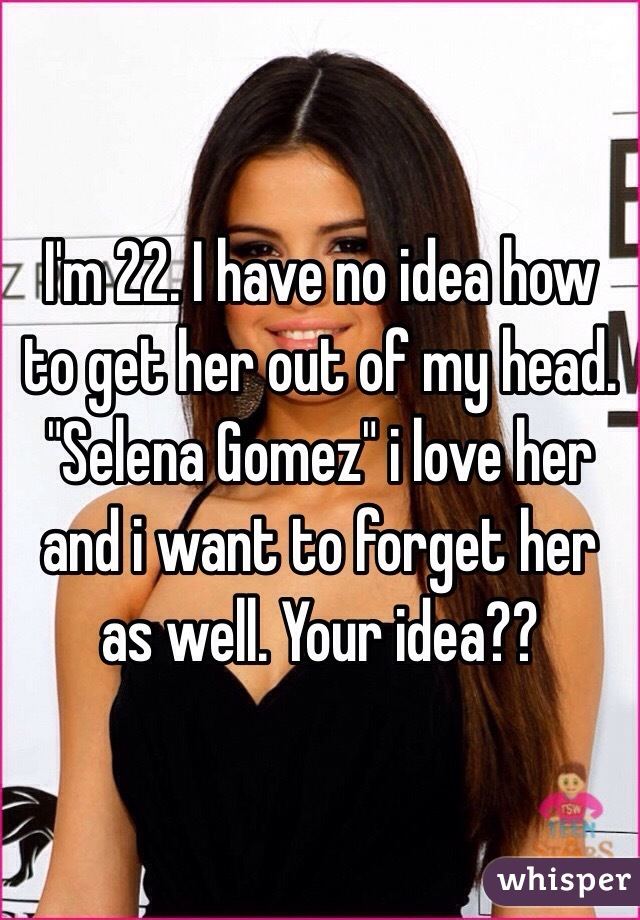 """I'm 22. I have no idea how to get her out of my head. """"Selena Gomez"""" i love her and i want to forget her as well. Your idea??"""