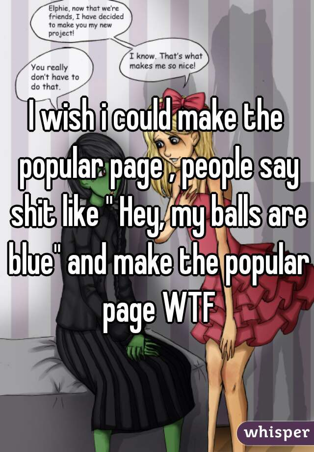 """I wish i could make the popular page , people say shit like """" Hey, my balls are blue"""" and make the popular page WTF"""