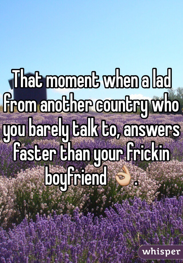 That moment when a lad from another country who you barely talk to, answers faster than your frickin boyfriend 👌.