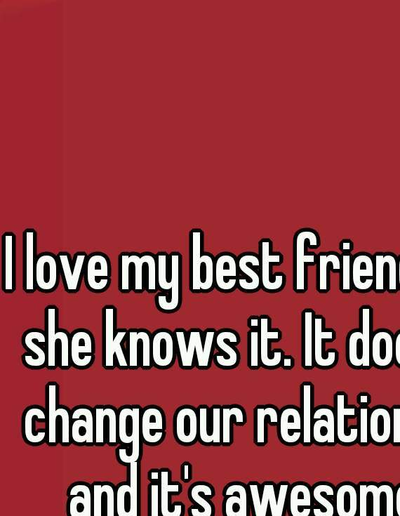 I love my best friend and she knows it. It doesn't change our relationship and it's awesome!!!