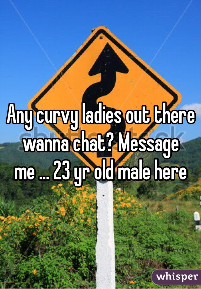 Any curvy ladies out there wanna chat? Message me ... 23 yr old male here