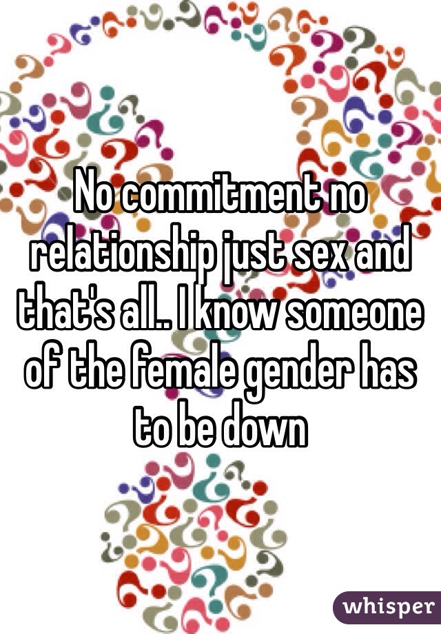 No commitment no relationship just sex and that's all.. I know someone of the female gender has to be down