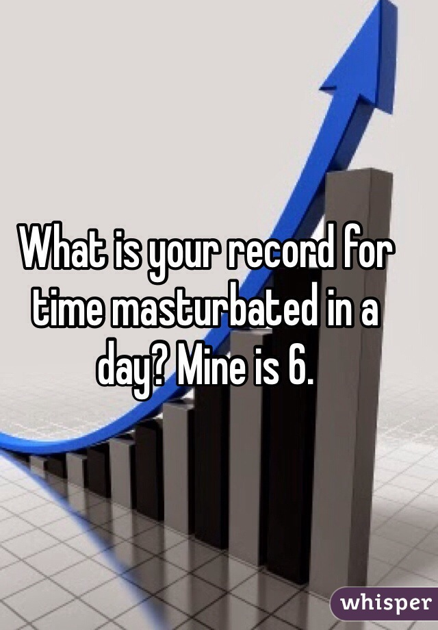 What is your record for time masturbated in a day? Mine is 6.