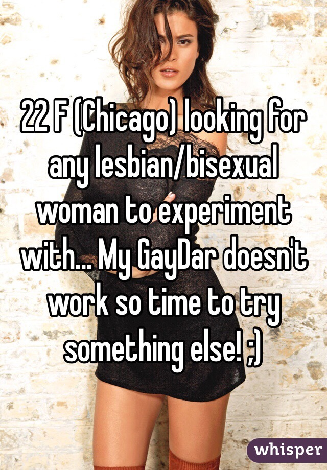 22 F (Chicago) looking for any lesbian/bisexual woman to experiment with... My GayDar doesn't work so time to try something else! ;)