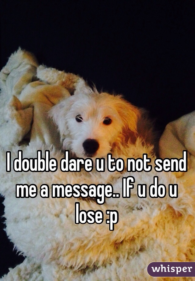 I double dare u to not send me a message.. If u do u lose :p