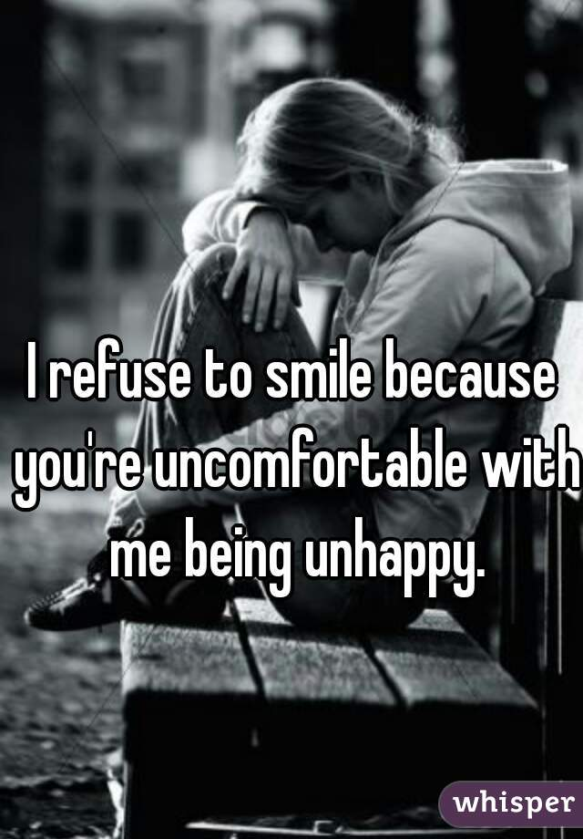 I refuse to smile because you're uncomfortable with me being unhappy.