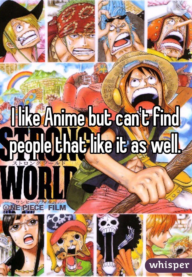 I like Anime but can't find people that like it as well.