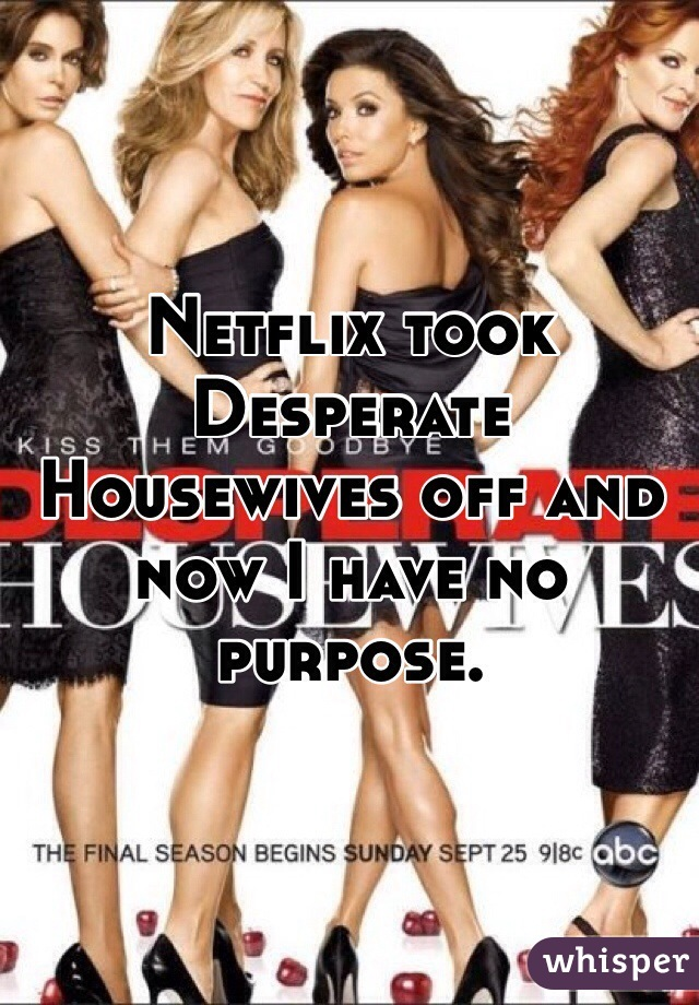 Netflix took Desperate Housewives off and now I have no purpose.