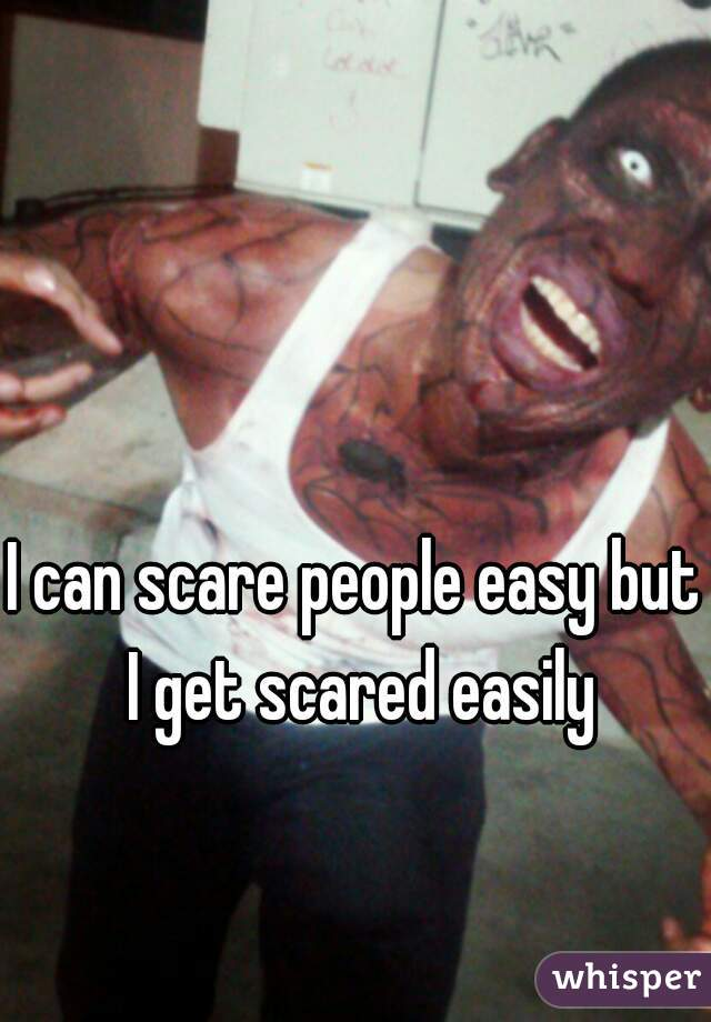 I can scare people easy but I get scared easily