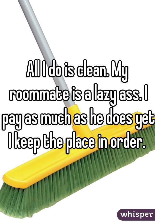 All I do is clean. My roommate is a lazy ass. I pay as much as he does yet I keep the place in order.