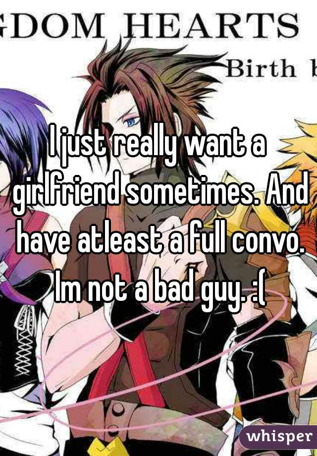 I just really want a girlfriend sometimes. And have atleast a full convo. Im not a bad guy. :(