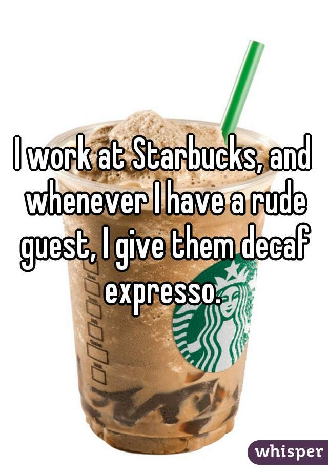 I work at Starbucks, and whenever I have a rude guest, I give them decaf expresso.