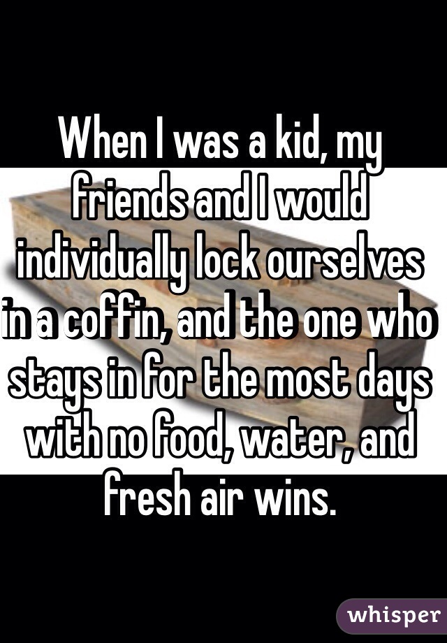 When I was a kid, my friends and I would individually lock ourselves in a coffin, and the one who stays in for the most days with no food, water, and fresh air wins.