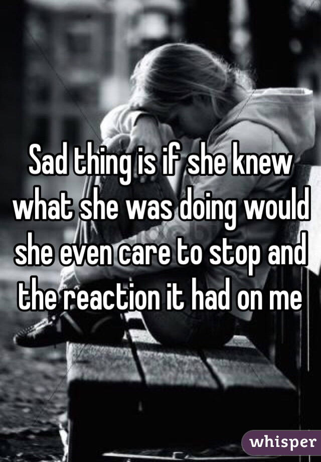 Sad thing is if she knew what she was doing would she even care to stop and the reaction it had on me