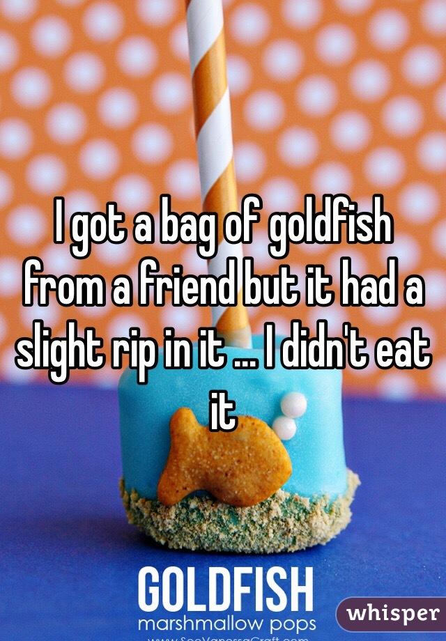 I got a bag of goldfish from a friend but it had a slight rip in it ... I didn't eat it