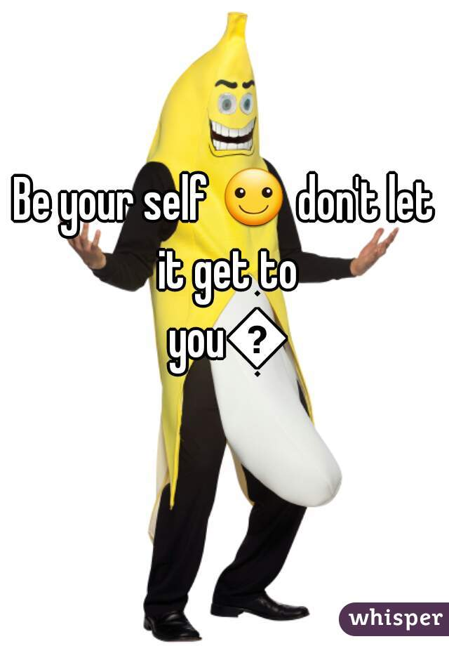 Be your self ☺ don't let it get to you😲