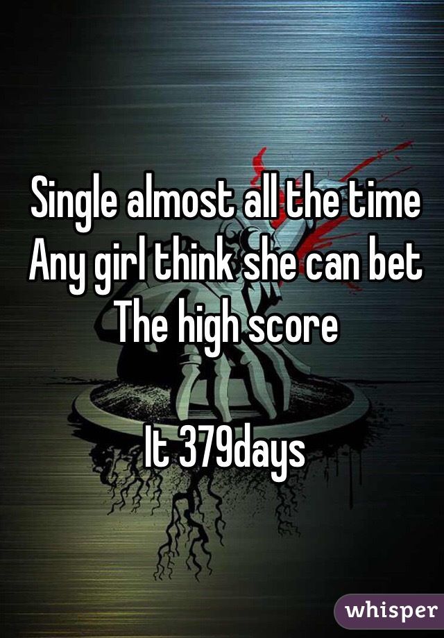Single almost all the time  Any girl think she can bet  The high score   It 379days