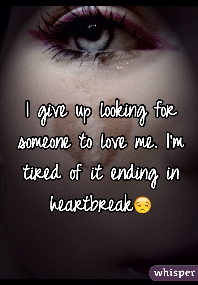 I give up looking for someone to love me. I'm tired of it ending in heartbreak😒