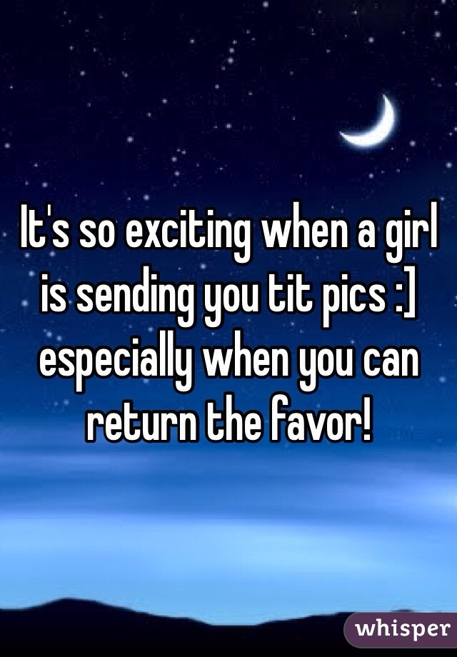It's so exciting when a girl is sending you tit pics :] especially when you can return the favor!